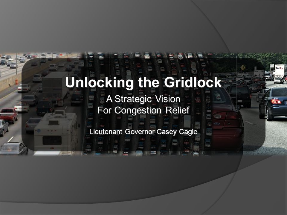 Unlocking the Gridlock A Strategic Vision For Congestion Relief Lieutenant Governor Casey Cagle Unlocking the Gridlock A Strategic Vision For Congestion Relief Lieutenant Governor Casey Cagle