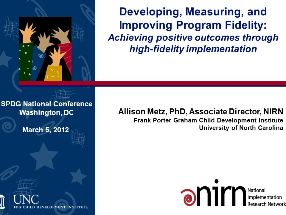 Developing, Measuring, and Improving Program Fidelity: Achieving positive outcomes through high-fidelity implementation SPDG National Conference Washington, DC March 5, 2012 Allison Metz, PhD, Associate Director, NIRN Frank Porter Graham Child Development Institute University of North Carolina