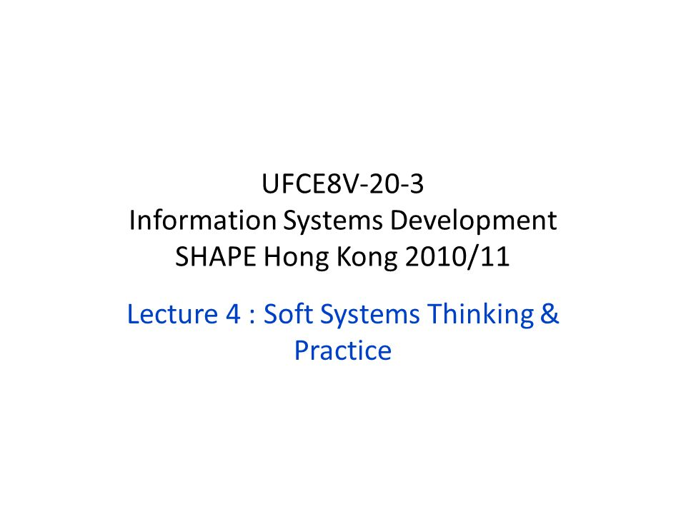 Lecture 4 : Soft Systems Thinking & Practice UFCE8V-20-3 Information Systems Development SHAPE Hong Kong 2010/11