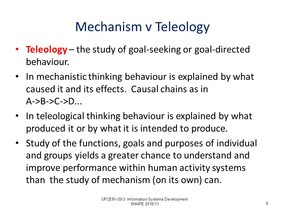 Mechanism v Teleology Teleology – the study of goal-seeking or goal-directed behaviour. In mechanistic thinking behaviour is explained by what caused
