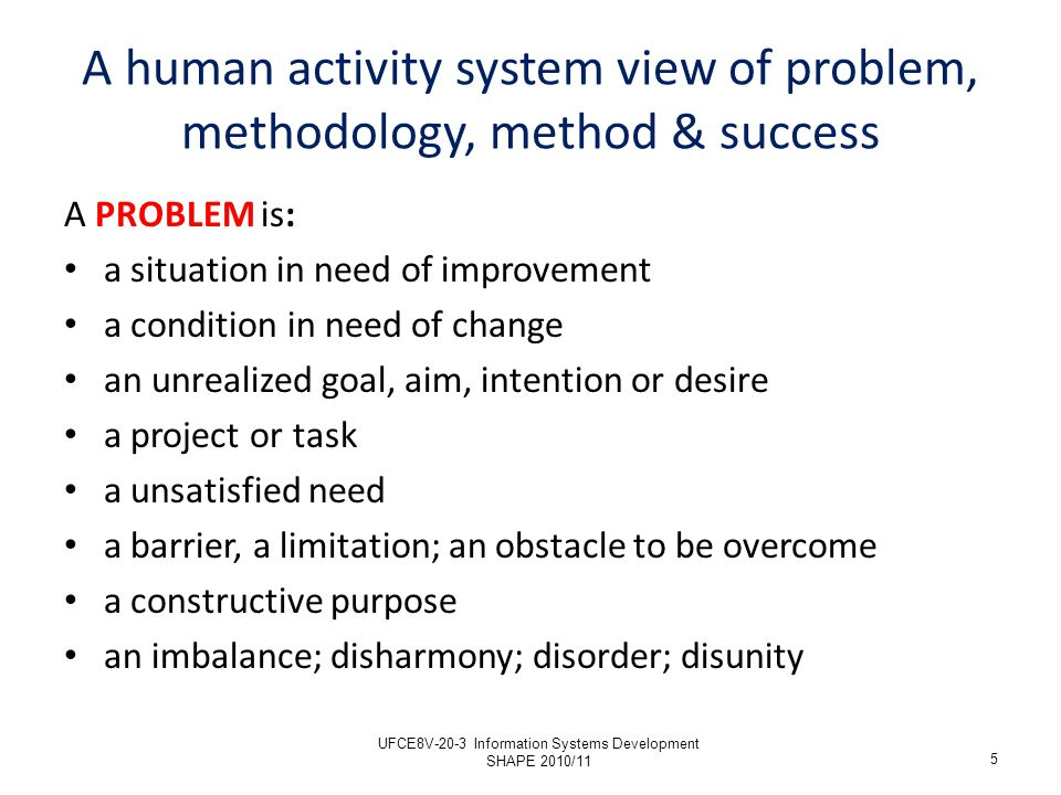 METHODOLOGY is: A systematic sequence of steps, stages, or events An outline plan for managing problems and goals An excursion (Gordon) A tried and tested pattern of activities The path of problem-solving journey A means of organizing effort and expense A clarification of purpose and activity 6 A human activity system view of problem, methodology, method & success (2) UFCE8V-20-3 Information Systems Development SHAPE 2010/11