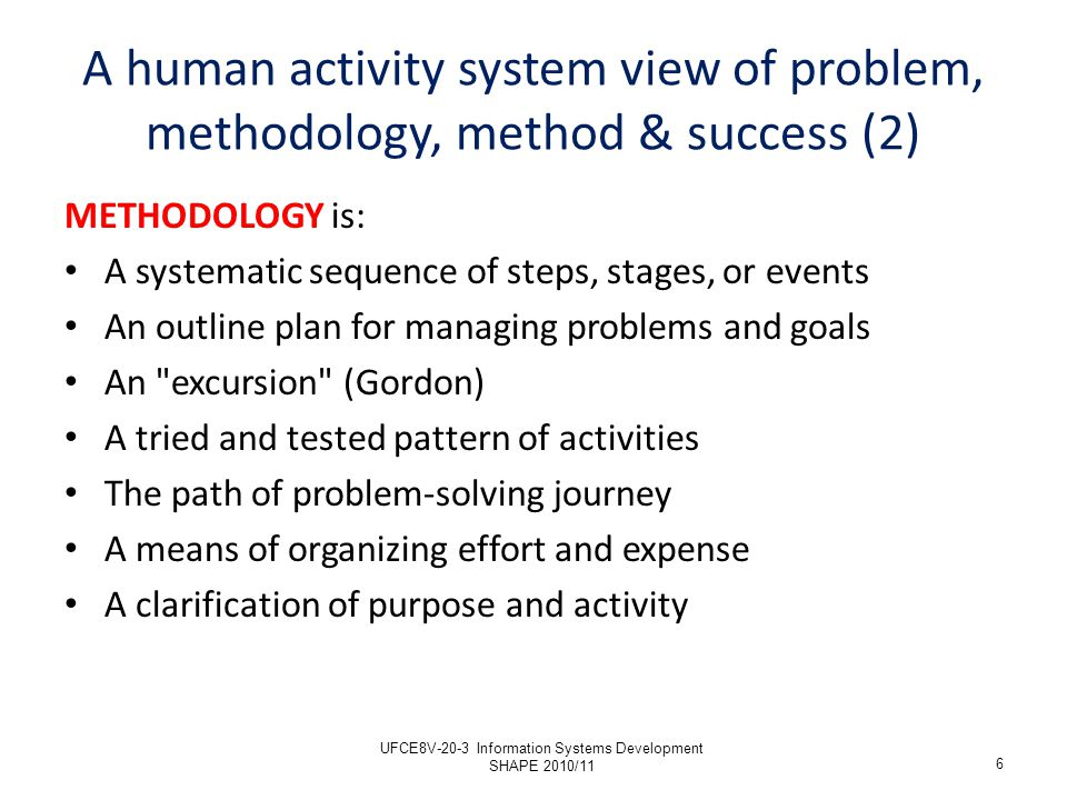 METHODS are: Ways and means; techniques; how-tos Problem-solving tools Strategies; tricks; trade secrets Sub-procedures; mini-processes 7 A human activity system view of problem, methodology, method & success (3) UFCE8V-20-3 Information Systems Development SHAPE 2010/11