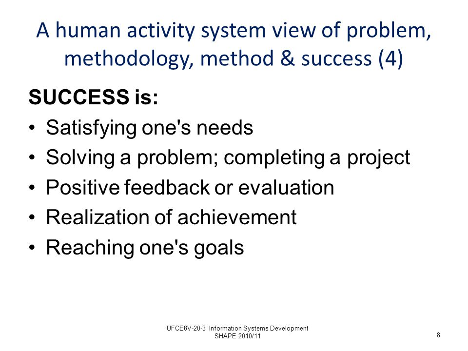 SUCCESS is: Satisfying one s needs Solving a problem; completing a project Positive feedback or evaluation Realization of achievement Reaching one s goals 8 A human activity system view of problem, methodology, method & success (4) UFCE8V-20-3 Information Systems Development SHAPE 2010/11