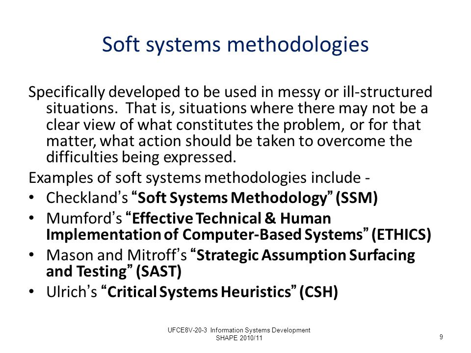 Soft systems methodologies Specifically developed to be used in messy or ill-structured situations. That is, situations where there may not be a clear