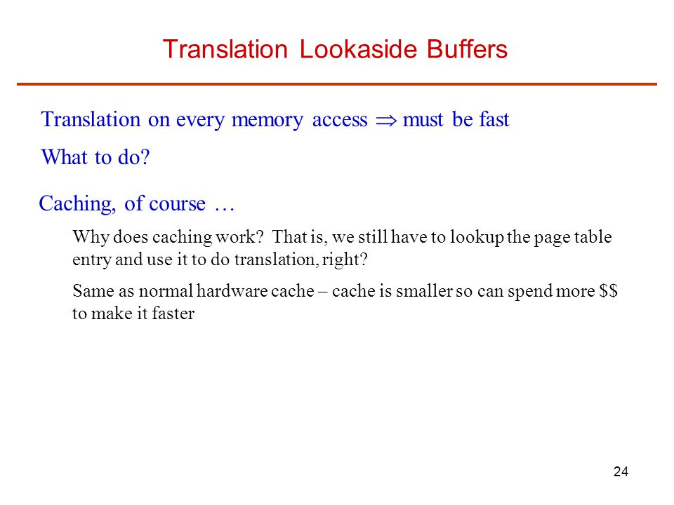 24 Translation Lookaside Buffers Translation on every memory access  must be fast What to do.