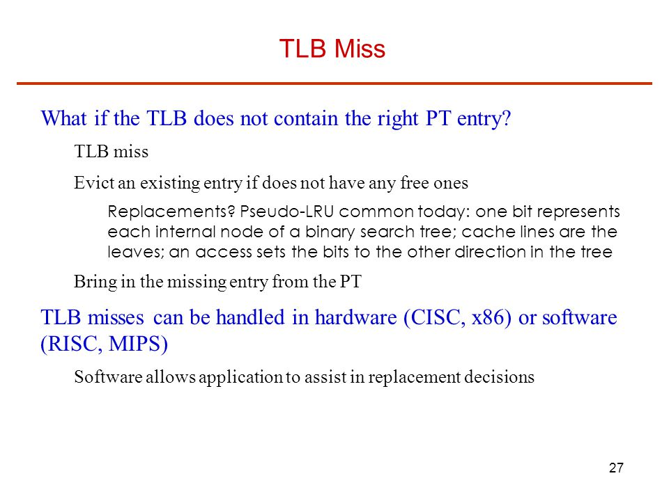 27 TLB Miss What if the TLB does not contain the right PT entry.