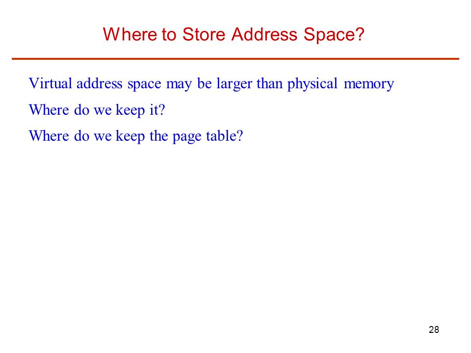 28 Where to Store Address Space? Virtual address space may be larger than physical memory Where do we keep it? Where do we keep the page table?