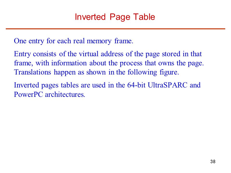 38 Inverted Page Table One entry for each real memory frame. Entry consists of the virtual address of the page stored in that frame, with information