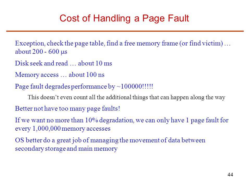 44 Cost of Handling a Page Fault Exception, check the page table, find a free memory frame (or find victim) … about 200 - 600  s Disk seek and read … about 10 ms Memory access … about 100 ns Page fault degrades performance by ~100000!!!!.