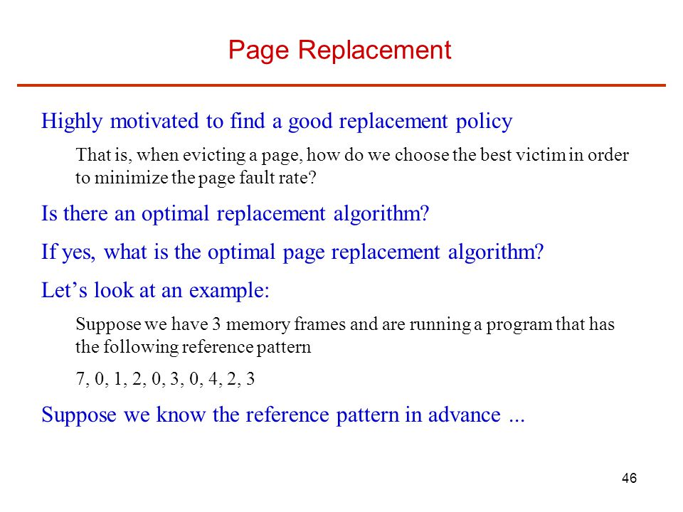 46 Page Replacement Highly motivated to find a good replacement policy That is, when evicting a page, how do we choose the best victim in order to minimize the page fault rate.