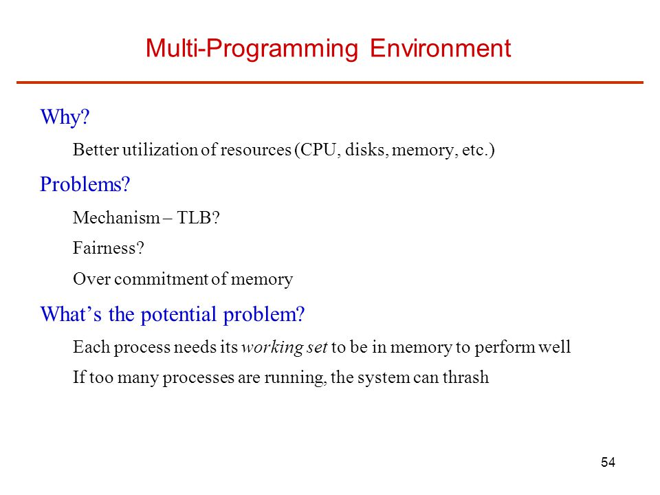 54 Multi-Programming Environment Why? Better utilization of resources (CPU, disks, memory, etc.) Problems? Mechanism – TLB? Fairness? Over commitment