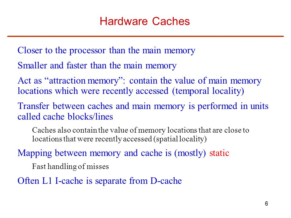 6 Hardware Caches Closer to the processor than the main memory Smaller and faster than the main memory Act as attraction memory : contain the value of main memory locations which were recently accessed (temporal locality) Transfer between caches and main memory is performed in units called cache blocks/lines Caches also contain the value of memory locations that are close to locations that were recently accessed (spatial locality) Mapping between memory and cache is (mostly) static Fast handling of misses Often L1 I-cache is separate from D-cache