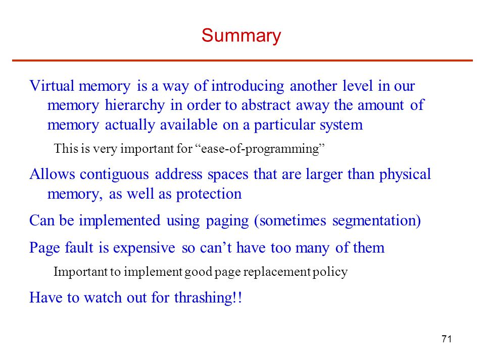 71 Summary Virtual memory is a way of introducing another level in our memory hierarchy in order to abstract away the amount of memory actually available on a particular system This is very important for ease-of-programming Allows contiguous address spaces that are larger than physical memory, as well as protection Can be implemented using paging (sometimes segmentation) Page fault is expensive so can't have too many of them Important to implement good page replacement policy Have to watch out for thrashing!!