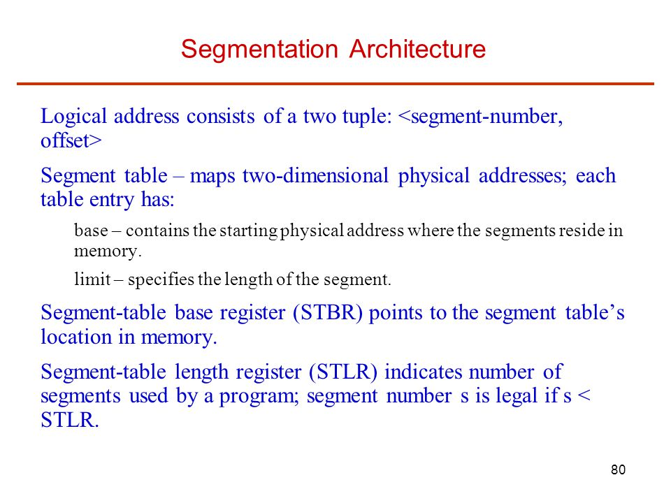 80 Segmentation Architecture Logical address consists of a two tuple: Segment table – maps two-dimensional physical addresses; each table entry has: b