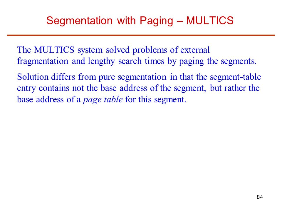 84 Segmentation with Paging – MULTICS The MULTICS system solved problems of external fragmentation and lengthy search times by paging the segments.