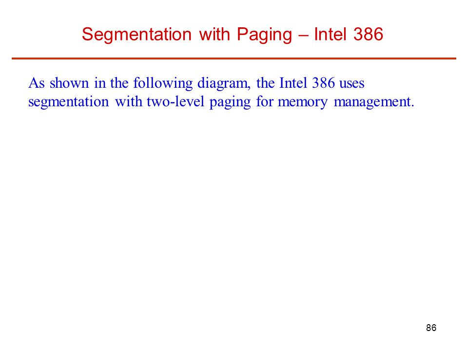 86 Segmentation with Paging – Intel 386 As shown in the following diagram, the Intel 386 uses segmentation with two-level paging for memory management.