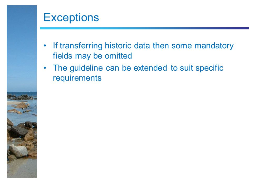 Exceptions If transferring historic data then some mandatory fields may be omitted The guideline can be extended to suit specific requirements