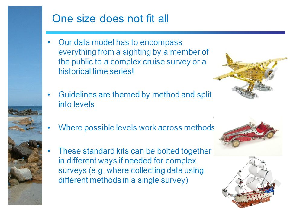One size does not fit all Our data model has to encompass everything from a sighting by a member of the public to a complex cruise survey or a historical time series.