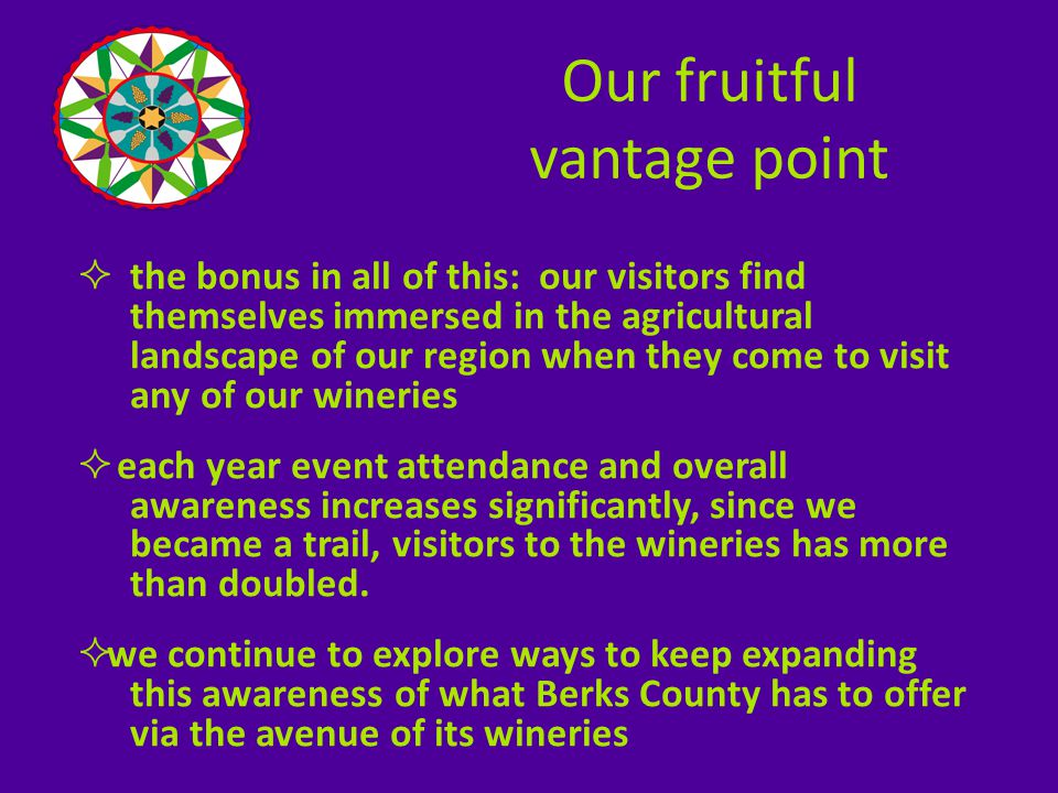  the bonus in all of this: our visitors find themselves immersed in the agricultural landscape of our region when they come to visit any of our wineries  each year event attendance and overall awareness increases significantly, since we became a trail, visitors to the wineries has more than doubled.