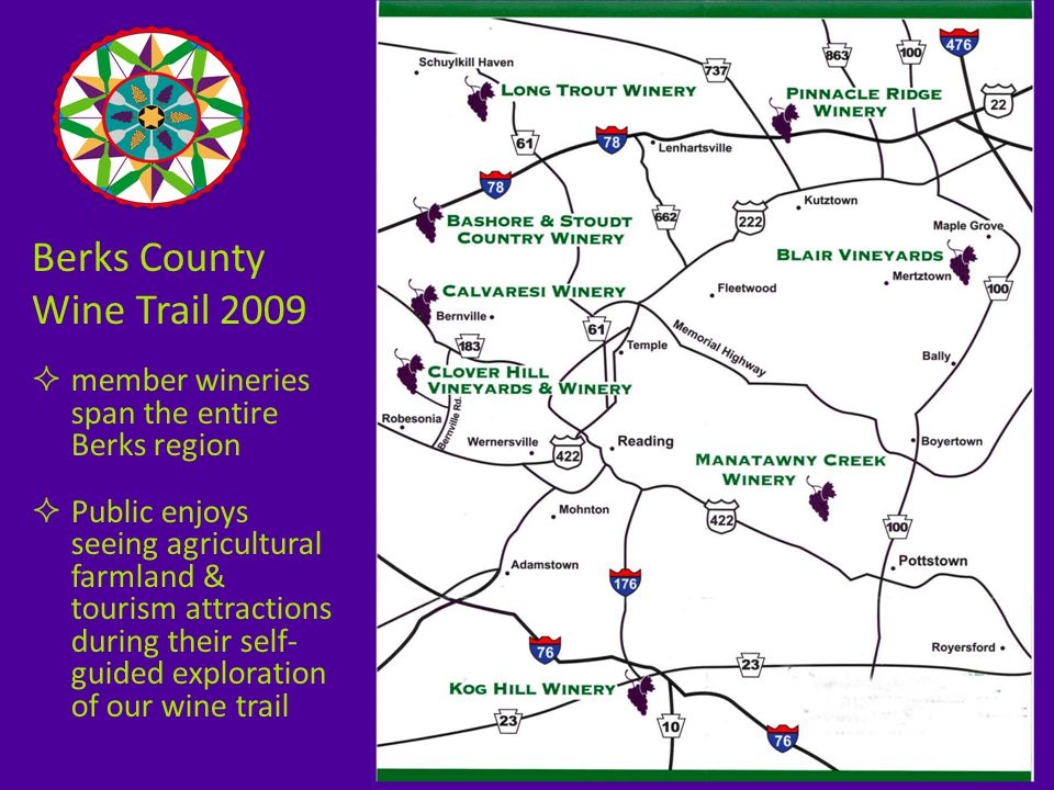 Berks County Wine Trail 2009  member wineries span the entire Berks region  Public enjoys seeing agricultural farmland & tourism attractions during their self- guided exploration of our wine trail