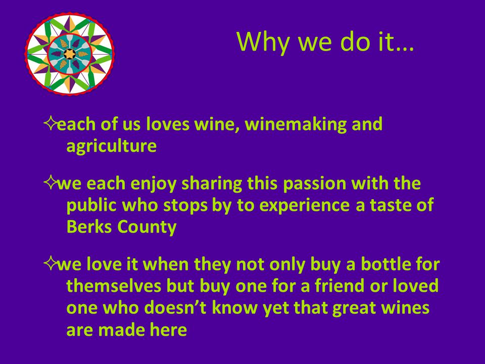  each of us loves wine, winemaking and agriculture  we each enjoy sharing this passion with the public who stops by to experience a taste of Berks County  we love it when they not only buy a bottle for themselves but buy one for a friend or loved one who doesn't know yet that great wines are made here Why we do it…