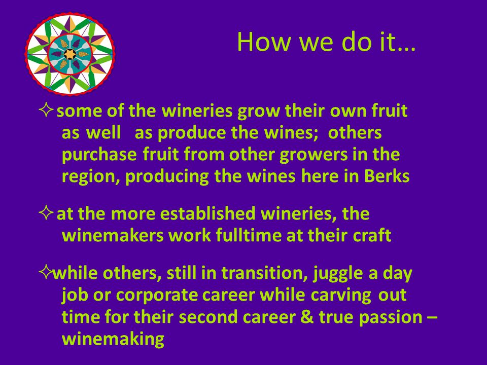  some of the wineries grow their own fruit as well as produce the wines; others purchase fruit from other growers in the region, producing the wines here in Berks  at the more established wineries, the winemakers work fulltime at their craft  while others, still in transition, juggle a day job or corporate career while carving out time for their second career & true passion – winemaking How we do it…