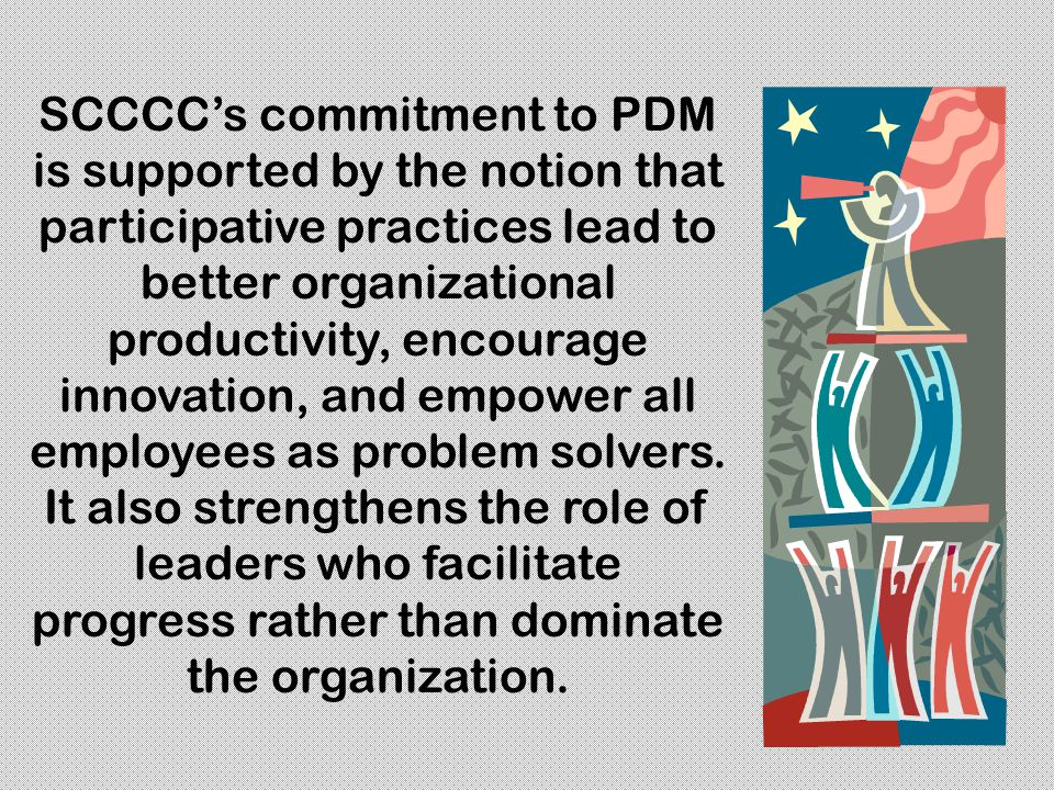 SCCCC's commitment to PDM is supported by the notion that participative practices lead to better organizational productivity, encourage innovation, and empower all employees as problem solvers.