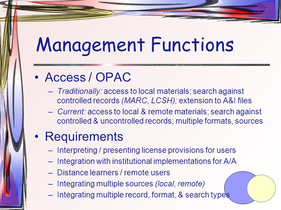 Management Functions Access / OPAC –Traditionally: access to local materials; search against controlled records (MARC, LCSH); extension to A&I files –Current: access to local & remote materials; search against controlled & uncontrolled records; multiple formats, sources Requirements –Interpreting / presenting license provisions for users –Integration with institutional implementations for A/A –Distance learners / remote users –Integrating multiple sources (local, remote) –Integrating multiple record, format, & search types