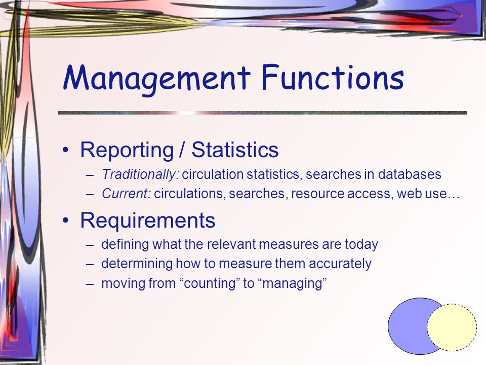Management Functions Reporting / Statistics –Traditionally: circulation statistics, searches in databases –Current: circulations, searches, resource access, web use… Requirements –defining what the relevant measures are today –determining how to measure them accurately –moving from counting to managing