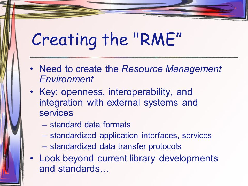 Creating the RME Need to create the Resource Management Environment Key: openness, interoperability, and integration with external systems and services –standard data formats –standardized application interfaces, services –standardized data transfer protocols Look beyond current library developments and standards…