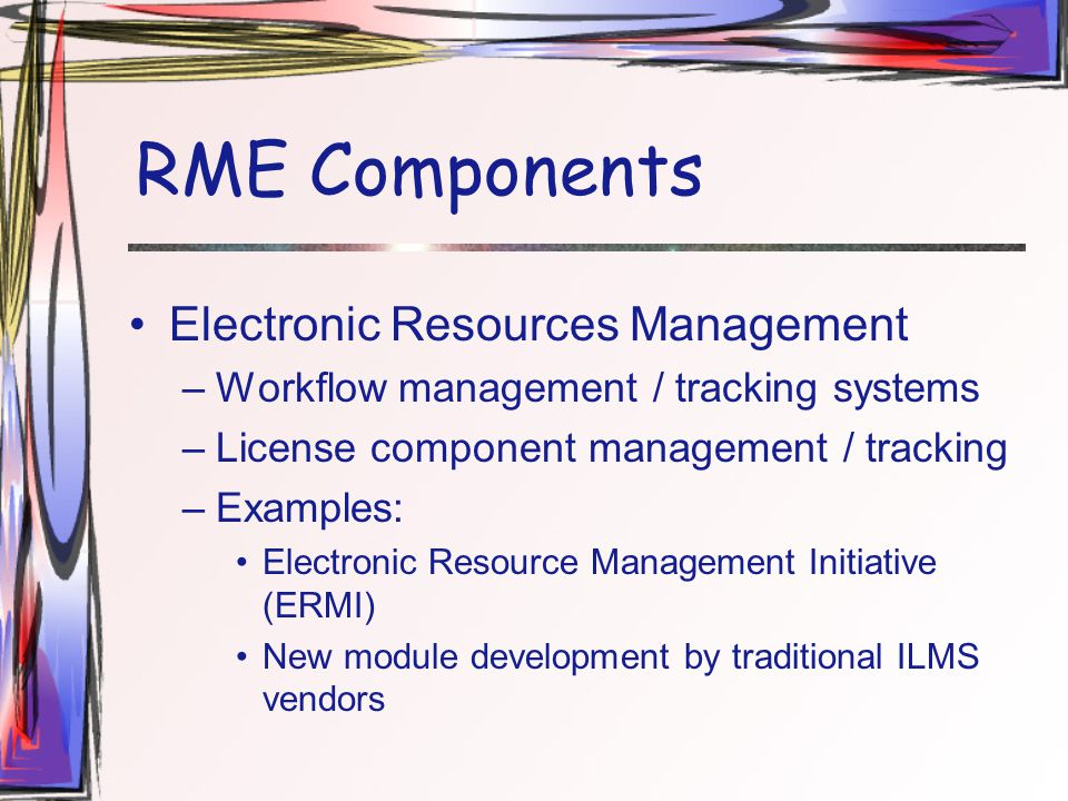 RME Components Electronic Resources Management –Workflow management / tracking systems –License component management / tracking –Examples: Electronic Resource Management Initiative (ERMI) New module development by traditional ILMS vendors