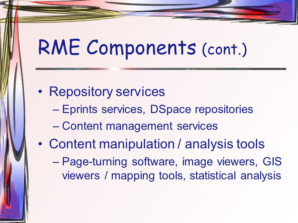 RME Components (cont.) Repository services –Eprints services, DSpace repositories –Content management services Content manipulation / analysis tools –Page-turning software, image viewers, GIS viewers / mapping tools, statistical analysis