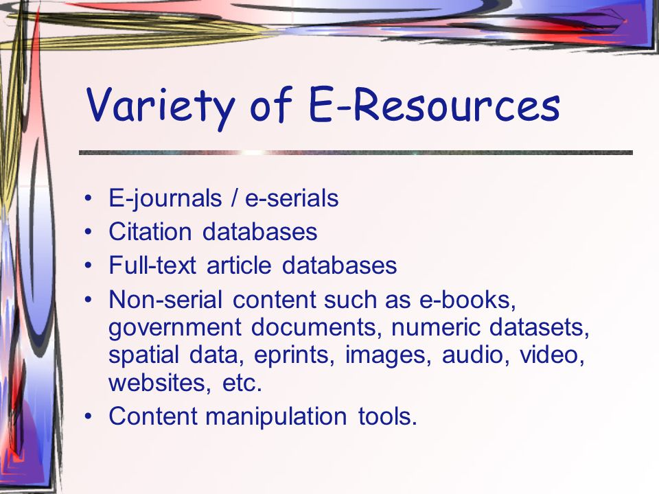 Variety of E-Resources E-journals / e-serials Citation databases Full-text article databases Non-serial content such as e-books, government documents, numeric datasets, spatial data, eprints, images, audio, video, websites, etc.
