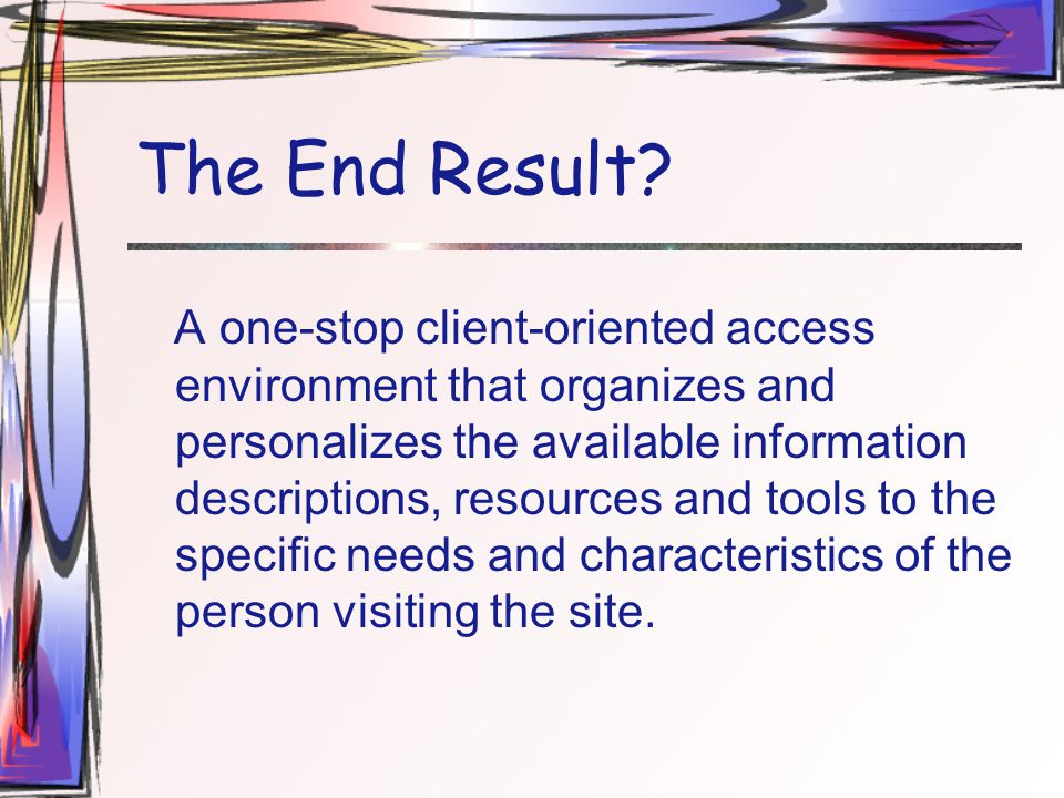 The End Result? A one-stop client-oriented access environment that organizes and personalizes the available information descriptions, resources and to