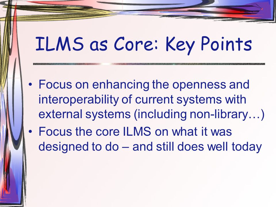 ILMS as Core: Key Points Focus on enhancing the openness and interoperability of current systems with external systems (including non-library…) Focus the core ILMS on what it was designed to do – and still does well today