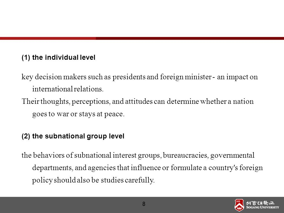 8 (1)the individual level key decision makers such as presidents and foreign minister - an impact on international relations. Their thoughts, percepti