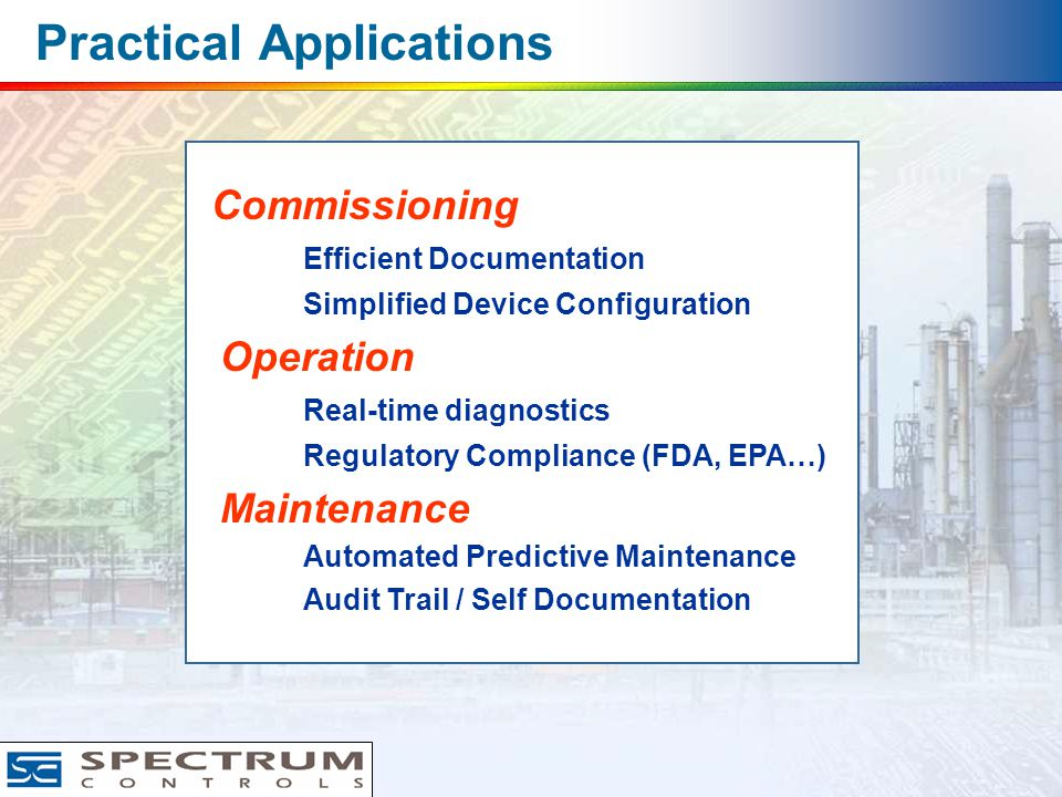 Practical Applications Commissioning Efficient Documentation Simplified Device Configuration Operation Real-time diagnostics Regulatory Compliance (FDA, EPA…) Maintenance Automated Predictive Maintenance Audit Trail / Self Documentation