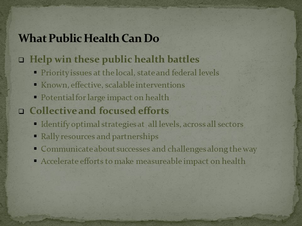  Help win these public health battles  Priority issues at the local, state and federal levels  Known, effective, scalable interventions  Potential for large impact on health  Collective and focused efforts  Identify optimal strategies at all levels, across all sectors  Rally resources and partnerships  Communicate about successes and challenges along the way  Accelerate efforts to make measureable impact on health