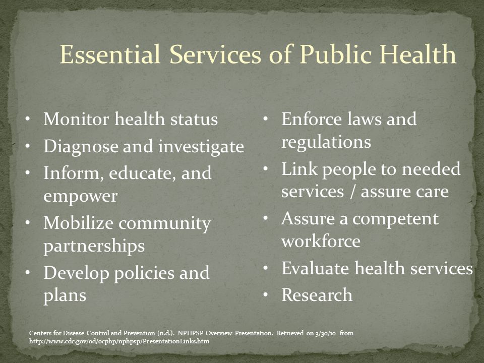 Essential Services of Public Health Monitor health status Diagnose and investigate Inform, educate, and empower Mobilize community partnerships Develop policies and plans Enforce laws and regulations Link people to needed services / assure care Assure a competent workforce Evaluate health services Research Centers for Disease Control and Prevention (n.d.).