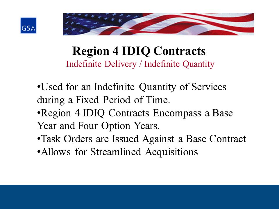 Region 4 IDIQ Contracts Indefinite Delivery / Indefinite Quantity Used for an Indefinite Quantity of Services during a Fixed Period of Time.
