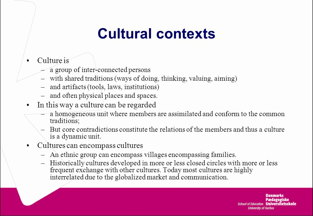Cultural contexts Culture is –a group of inter-connected persons –with shared traditions (ways of doing, thinking, valuing, aiming) –and artifacts (to