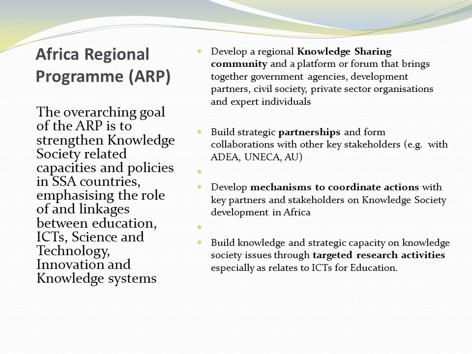 Africa Regional Programme (ARP) The overarching goal of the ARP is to strengthen Knowledge Society related capacities and policies in SSA countries, e