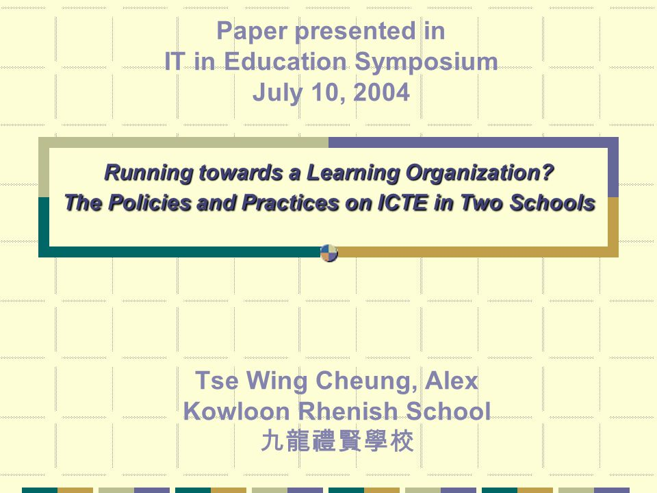 Running towards a Learning Organization? The Policies and Practices on ICTE in Two Schools Tse Wing Cheung, Alex Kowloon Rhenish School 九龍禮賢學校 Paper p