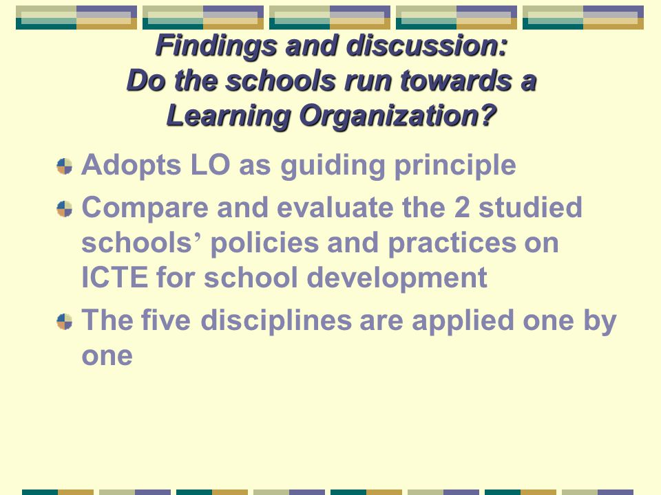 Findings and discussion: Do the schools run towards a Learning Organization? Adopts LO as guiding principle Compare and evaluate the 2 studied schools