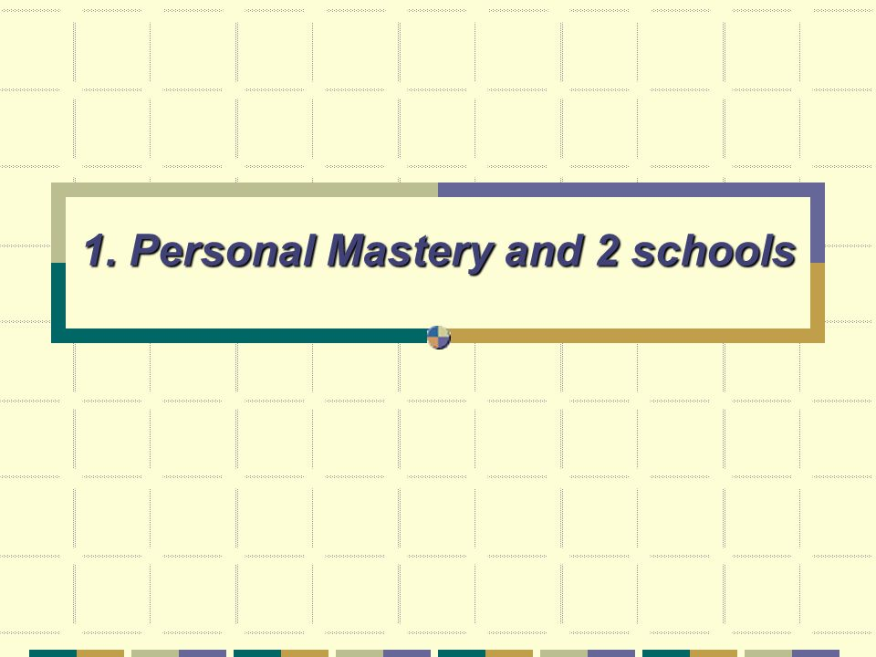 1. Personal Mastery and 2 schools