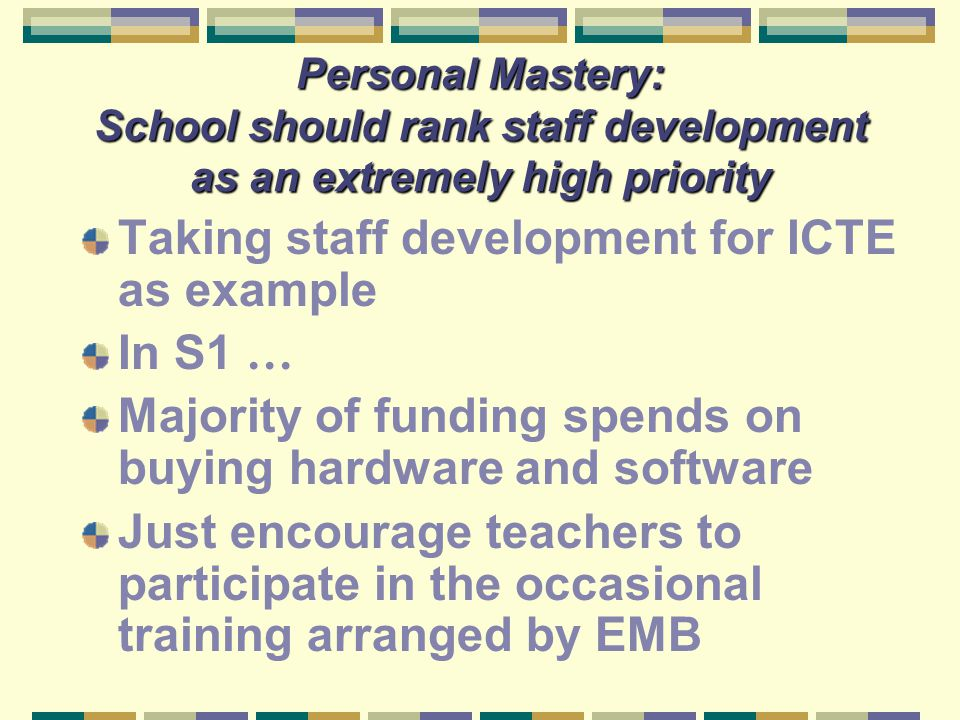 Personal Mastery: School should rank staff development as an extremely high priority Taking staff development for ICTE as example In S1 … Majority of
