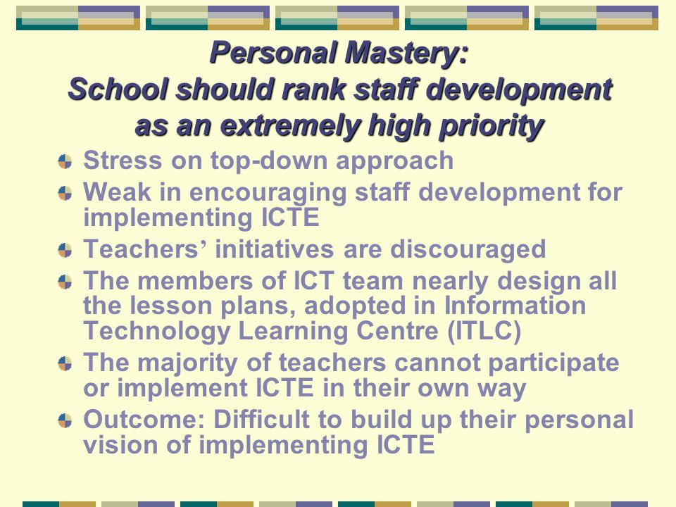Personal Mastery: School should rank staff development as an extremely high priority Stress on top-down approach Weak in encouraging staff development