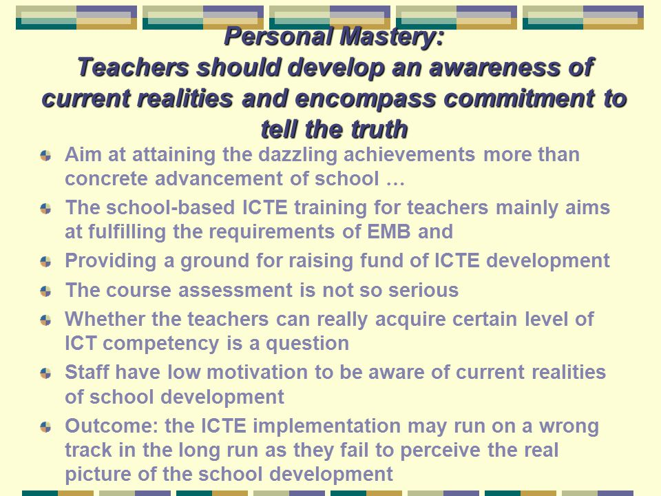 Personal Mastery: Teachers should develop an awareness of current realities and encompass commitment to tell the truth Aim at attaining the dazzling a