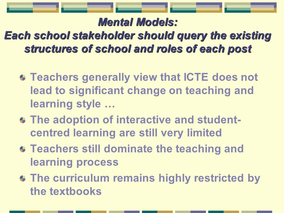 Mental Models: Each school stakeholder should query the existing structures of school and roles of each post Teachers generally view that ICTE does no