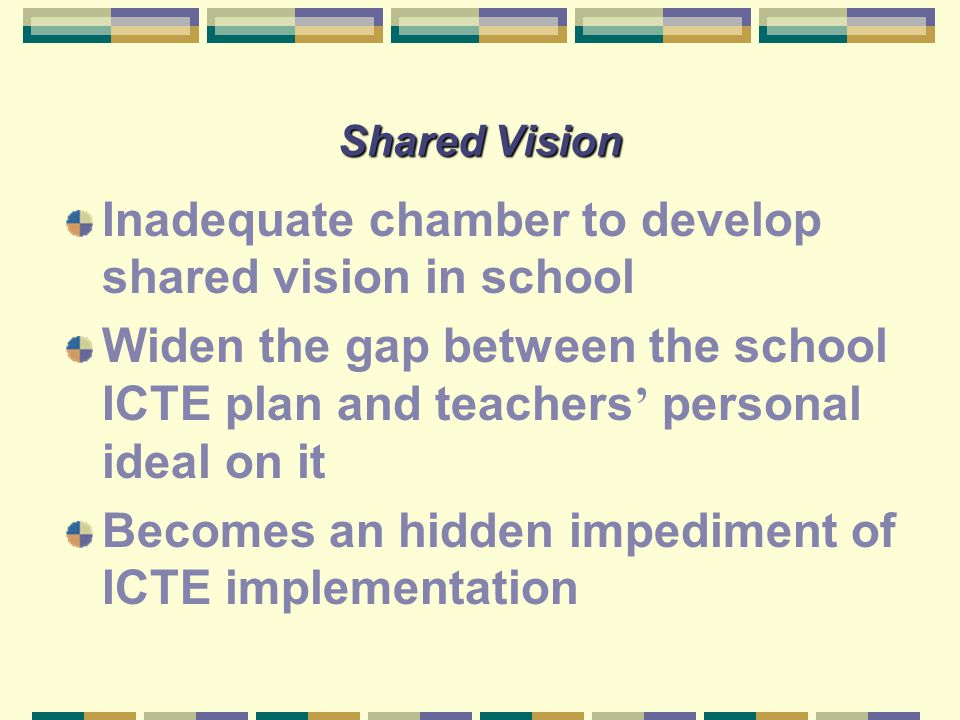 Shared Vision Inadequate chamber to develop shared vision in school Widen the gap between the school ICTE plan and teachers ' personal ideal on it Bec